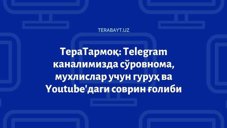 ТераТармоқ: Telegram каналимизда сўровнома, мухлислар учун гуруҳ ва Youtube'даги соврин ғолиби